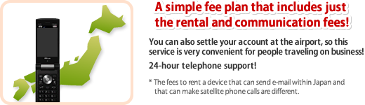 A simple fee plan that includes just the rental and communication fees! You can also settle your account at the airport, so this service is very convenient for people traveling on business! 24-hour telephone support! * The fees to rent a device that can send e-mail within Japan and that can make satellite phone calls are different.
