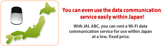 You can even use the data communication service easily within Japan! With JAL ABC, you can rent a Wi-Fi data communication service for use within Japan at a low, fixed price.